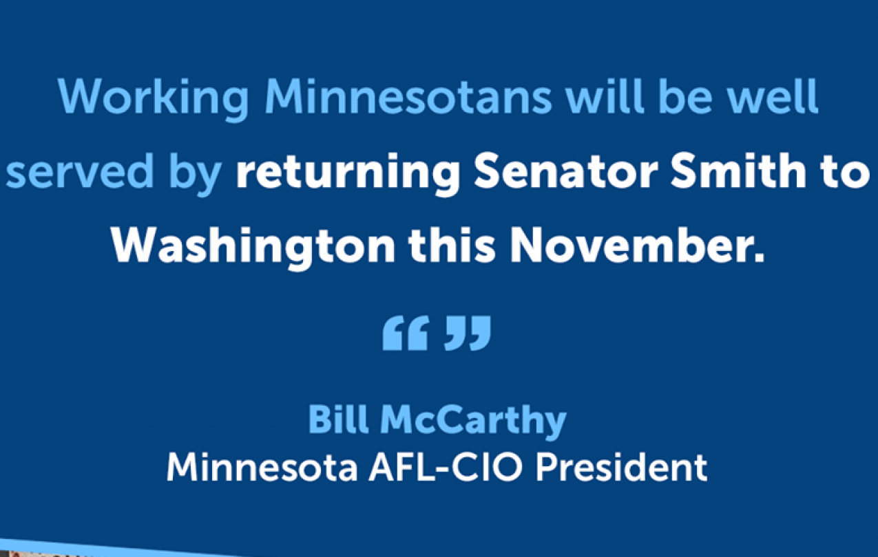 Working Minnesotans will be well served by returning Senator Smith to Washington this November. - Bill McCarthy, Minnesota AFL-CIO President
